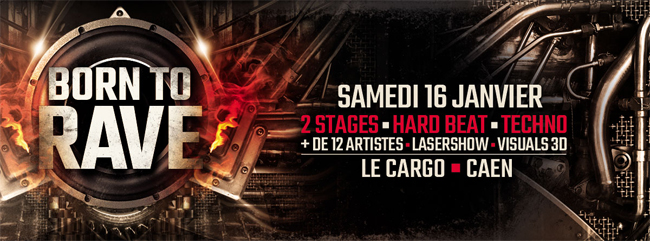 16/01/16 - BORN TO RAVE - LE CARGO - CAEN > 2 STAGES > HARD BEATS / TECHNO  650x241