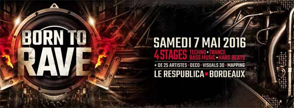 07/05/16 - BORN TO RAVE - LE RESPUBLICA - BORDEAUX > 4 Stages - Hard Beats - Bass Music -  Trance - Techno Bordeaux600x22